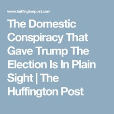 The Domestic Conspiracy That Gave Trump The Election Is In Plain Sight | The Huffington Post