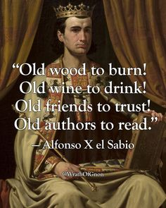 Old wood to burn! Old wine to drink! Old friends to trust! Old authors to read. Alfonso X el Sabio (November 23 1221 - April 4 king of Galicia Castile Leon. Old Quotes, Strong Quotes, Wisdom Quotes, Great Quotes, Life Quotes, Inspirational Quotes, Attitude Quotes, Lyric Quotes, Movie Quotes