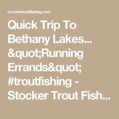 "Quick Trip To Bethany Lakes... ""Running Errands"" #troutfishing - Stocker Trout Fishing Stocker Trout Fishing"