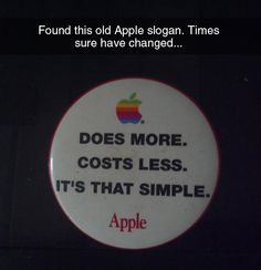 """pretty sure their slogan is the exact opposite now. """" Does less, costs more.  Its complicated."""" Apple"""