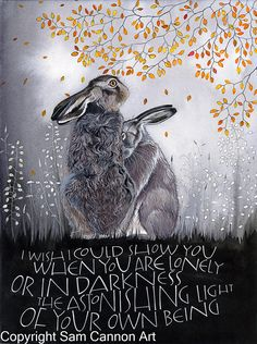 I wish I could show you when you are lonely or in darkness the astonishing light of your own being. Hare Illustration, Sam Cannon, Visualisation, Rabbit Art, Bunny Art, Fox Art, Sacred Art, Calligraphy Art, Animal Quotes