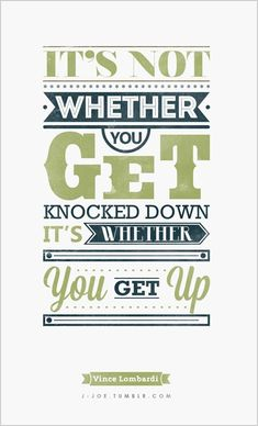 It's not whether you get knocked down it is whether you get up.   -Vince Lombardi