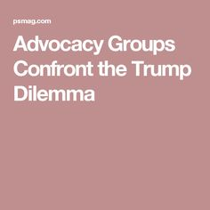 Advocacy Groups Confront the Trump Dilemma