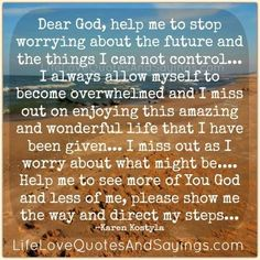Dear God, help me to stop worrying about the future and the things I can not control… I always allow myself to become overwhelmed and I miss out on enjoying this amazing and wonderful life that I have been given… I miss out as I worry about what might be…. Help me to see …