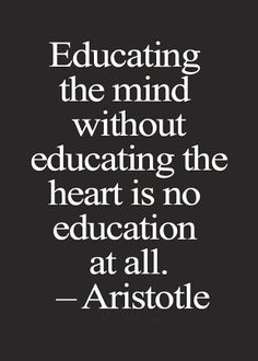 Educating the mind without educating the heart is no education at all. ~ Aristotle