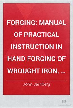 Forging: Manual of Practical Instruction in Hand Forging of Wrought Iron ... - John Jernberg - Google Books