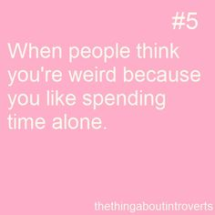 The thing about introverts #5    Oh who am I kidding? They think I'm weird even when I don't mention that I like to spend time alone.