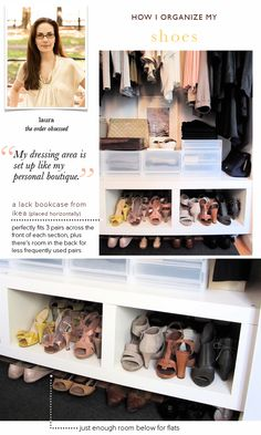 Another pinner said: My dressing area is set up like my personal boutique with everything organized and displayed beautifully. This Lack bookcase from Ikea fits three pairs across perfectly, and there's room in the back for my special occassion shoes stored in their original box. Positioning the shoes front to back saves space. Off-season shoes are put away to give more room and so I'm not distracted by ones I can't wear now.