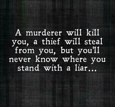 A murderer will kill you, a thief will steal from you, but you'll never know where you stand with a liar...  thedailyquotes.com