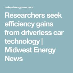 Researchers seek efficiency gains from driverless car technology | Midwest Energy News