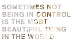 Sometimes not being in control is the most beautiful thing in the world.