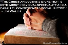 """The Christian doctrine is one that is both about individual spirituality and a parallel commitment to social justice."" ~ Jim Wallis"