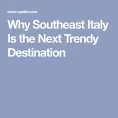 Why Southeast Italy Is the Next Trendy Destination