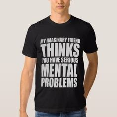575d8c3f My Imaginary Friend Thinks You Have Serious Mental Problems - T-Shirt Black  (Zazzle). Crazy QuotesFunny ...