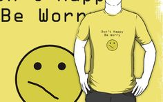 Don't Happy, Be Worry T-Shirt $25 (Available in sizes S-3XL and in 21 different colors!)