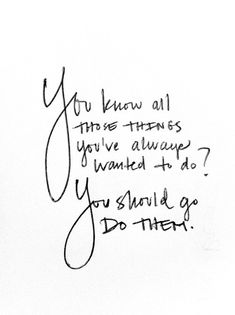 "The lady I work for has been super encouraging of all the crazy things I've wanted to go, see, and do in life, especially now that I am about to graduate. This quote feels just like all the encouragement she gives me.   ""You should go do them."""