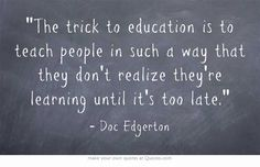 519e8ebbd3 The trick to education is to teach people in such a way that they don