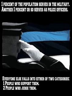 1% of the population serves in the military. Another 1% or so serves as police officers. Everyone else falls into either of two categories: 1) People who support them. 2) People who judge them. Law Enforcement Today www.lawenforcementtoday.com