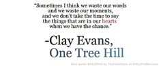 """Sometimes I think we waste our words and we waste our moments, and we don't take the time to say the things that are in our hearts when we have the chance."" -Clay Evans, One Tree Hill  - Witty Profiles Quote 6620049 http://wittyprofiles.com/q/6620049"