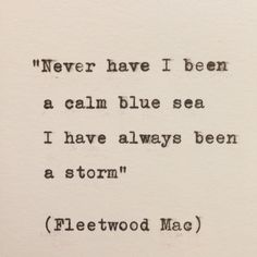 "Fleetwood Mac - Storms. ""never ever have I been a calm blue sea I have always been a storm"""