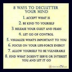 8 Ways to Declutter Your Mind: 1. Accept what is 2. Be kind to yourself 3. Release your guilt and fears 4. Let go of control 5. Visualize what's important to you 6. Focus on your life-force energy 7. Allow yourself to be vulnerable 8. Find what doesn't serve or interest you and let it