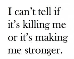 Killing me or making me stronger?