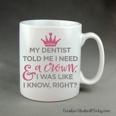 15oz mug, Dentist told me I need a crown. coffee mug, cute coffee cups, unique coffee mug, girly coffee cup