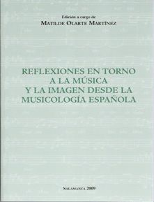 Reflexiones en torno a la música y la imagen desde la musicología española / edición a cargo de Matilde Olarte Martínez Publicación Salamanca : Plaza Universitaria, 2009