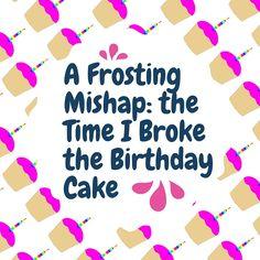 A Frosting Mishap: the Time I Broke the Birthday Cake http://easttexas.citymomsblog.com/mom/frosting-mishap-time-broke-birthday-cake/