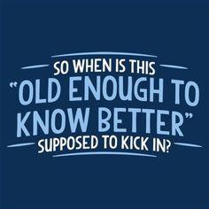 My thoughts exactly  #oldenoughtoknowbetter #funny #hilarious #hilariousquotes #truth #fact #zerofucksgiven #mylife #livethelifeyoulove #nevergrowupitsatrap #foreveryoung #fuckit #amazing