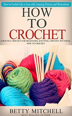How To Crochet: A Complete Guide for Beginners. How to Crochet Like a Guru with Amazing Pictures and Illustrations(Crochet, Crochet for Beginners, Knitting, Crochet Patterns, How to Crochet) by Betty Mitchell, http://www.amazon.com/dp/B00UPCHNFI/ref=cm_sw_r_pi_dp_4SZdvb1VWECKV