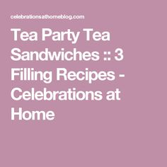 Tea Party Tea Sandwiches :: 3 Filling Recipes - Celebrations at Home