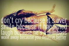 don't cry because it's over, smile because it happened, laugh because he's a dumbass, walk away because you deserve better