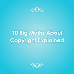 10 Big Myths About Copyright Explained (great article/primer on copyright by Brad Templeton)