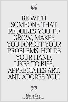 Be with someone that requires you to grow makes you forget your problems holds your hand like to kiss appreciate art and adores you SHMILY