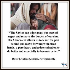 """""""The Savior can wipe away our tears of regret and remove the burden of our sins. His Atonement allows us to leave the past behind and move forward with clean hands, a pure heart, and a determination to do better and especially to become better."""" ~Dieter F. Uchtdorf"""