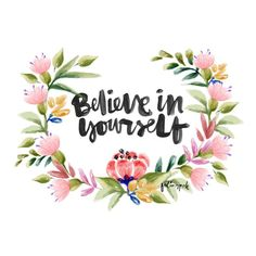 Believe in yourself - lovely watercolor wreath and hand painted life quote by feling poh @ tumblr http://ninjapoh.tumblr.com/post/100713607948 AND https://creativemarket.com/hellopop/97750-Set-of-Watercolor-Floral/screenshots/#screenshot3