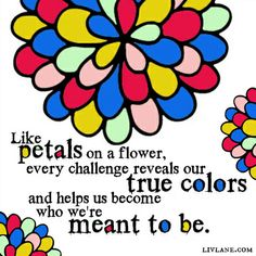 Like petals on a flower, every challenge reveals our true colors and helps us become who we're meant to be. #inspiration (via FB.com/livlanebiz)
