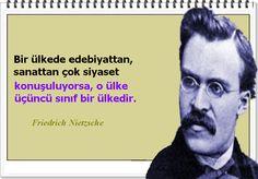 Bir ülkede edebiyattan, sanattan çok siyaset konuşuluyorsa, o ülke üçüncü sınıf bir ülkedir. -Friedrich Nietzsche