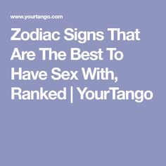 Zodiac Signs That Are The Best To Have Sex With, Ranked | YourTango
