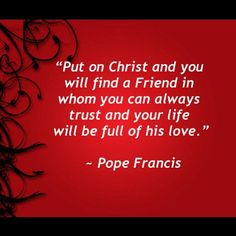Put on Christ.....Pope Francis