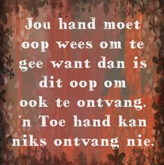 Jou hand moet oop wees om te gee want dan is dit oop om te ontvang. 'n Toe hand kan niks ontvang nie. Quotable Quotes, Wisdom Quotes, Strong Quotes, Positive Quotes, Prayer For Husband, Words On Wood, Afrikaanse Quotes, The Secret Book, Special Words