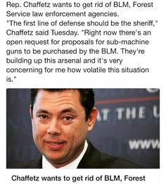 "Rep. Chaffetz wants to get rid of BLM Forest Service law enforcement agencies. ""The first line of defense should be the sheriff"" Chaffetz said Tuesday. ""Right now there's an open request for proposals for sub-machine guns to be purchased by the BLM. They're building up this arsenal and it's very concerning for me how volatile this situation is."" #liberty #limitedgovernment #sheriff #chaffetz #uscongress #utah #LaVoy #LaVoyFinicum #arizona #nevada #oregonstandoff #oregon #freedom…"