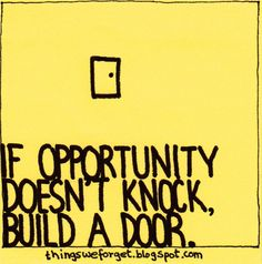 """""""If opportunity doesn't knock, build a door"""" More quotes here: http://thingsweforget.blogspot.com/2012/01/786.html and here: http://thingsweforget.blogspot.com/"""
