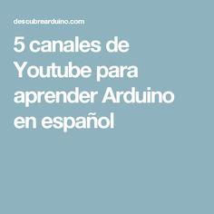 5 canales de Youtube para aprender Arduino en español