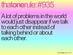 A lot of problems in the world would just disappear if we would talk TO each other instead of talking BEHIND or about each other...  Think about that one for a moment.
