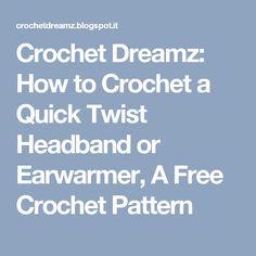 Crochet Dreamz: How to Crochet a Quick Twist Headband or Earwarmer, A Free Crochet Pattern