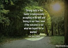 """""""Strong faith in the Savior is submissively accepting of His will and timing in our lives, even if the outcome is not what we hoped for or wanted.""""—Elder David A. Bednar, """"That We Might """"Not Shrink."""""""