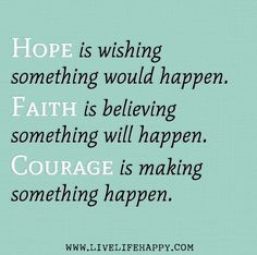 Hope is wishing something would happen. Faith is believing something will happen. Courage is making something happen. by deeplifequotes, via Flickr