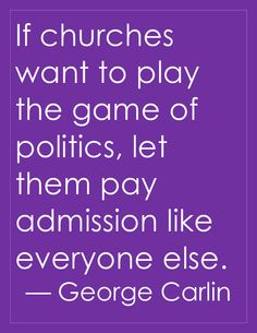 If churches want to play the game of politics, let them pay admission like everyone else.  --George Carlin